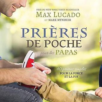 Prires de Poche pour les Papas 40 prires simples pour la force et la foi by Lucado & Max