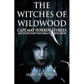 The Witches of Wildwood Cape May Horror Stories and Other Scary Tales from the Jersey Shore by Curran & Mark Wesley