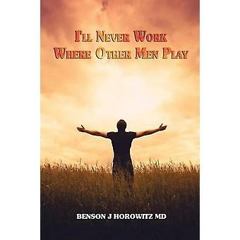 Ill Never Work Where Other Men Play by Horowitz MD & Benson J