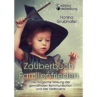 Zauberbuch Familienfrieden  Die magische Wirkung der gewaltfreien Kommunikation und des Vertrauens by Hanna & Grubhofer