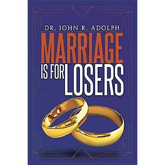 Marriage is for Losers Celibacy is for Fools by Adolph & John R.
