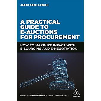 A Practical Guide to Eauctions for Procurement  How to Maximize Impact with eSourcing and eNegotiation by Jacob Gorm Larsen