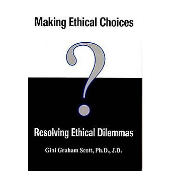Making Ethical Choices - Resolving Ethical Dilemmas by Gini Graham Sc