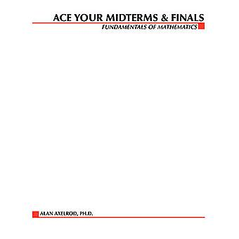 Ace Your Midterms  Finals Fundamentals of Mathematics by Axelrod & Alan