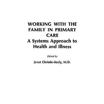 Working with the Family in Primary Care A Systems Approach to Health and Illness by Christie Seely & Janet