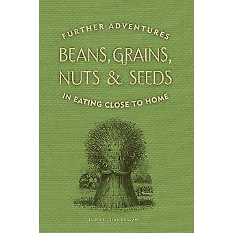 Beans Grains Nuts  Seeds Further Adventures in Eating Close to Home by England & Elin