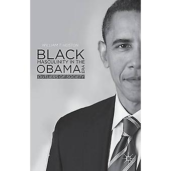 Black Masculinity in the Obama Era Outliers of Society by Hoston & William T.