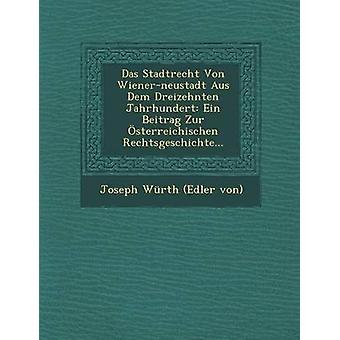 Das Stadtrecht Von Wienerneustadt Aus Dem Dreizehnten Jahrhundert Ein Beitrag Zur sterreichischen Rechtsgeschichte... by Joseph Wrth Edler von