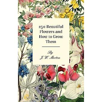 250 Beautiful Flowers And How To Grow Them by Morton & J. W.