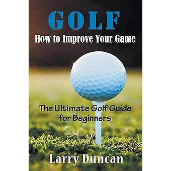 Golf How to Improve Your Game The Ultimate Golf Guide for Beginners by Duncan & Larry