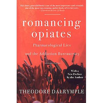 Romancing Opiates - Pharmacological Lies and the Addiction Bureaucracy