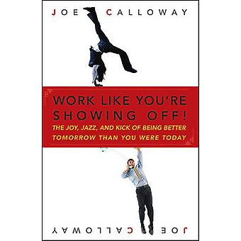 Work Like You're Showing Off - The Joy - Jazz - and Kick of Being Bett