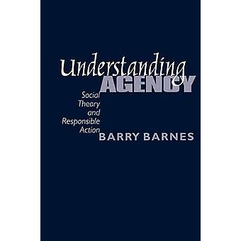 Understanding Agency Social Theory and Responsible Action by Barnes & Barry
