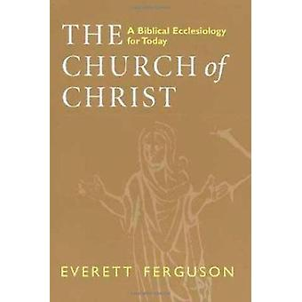 The Church of Christ - Biblical Ecclesiology for Today by Everett Ferg