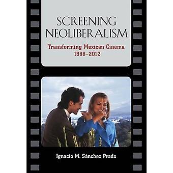 Screening Neoliberalism Transforming Mexican Cinema 19882012 by Sanchez Prado & Ignacio M.