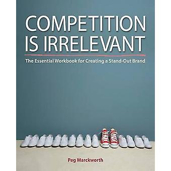 Competition is Irrelevant The Essential Workbook for Creating a StandOut Brand by Marckworth & Peg
