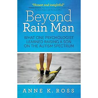 Beyond Rain Man What One Psychologist Learned Raising a Son on the Autism Spectrum by Ross & Anne K.