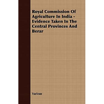 Royal Commission Of Agriculture In India  Evidence Taken In The Central Provinces And Berar by Various