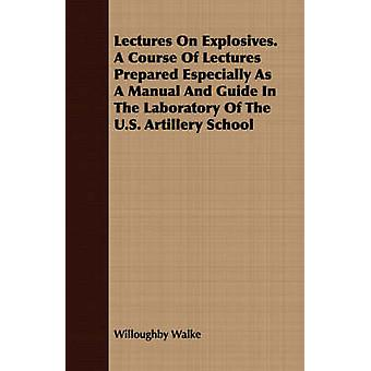 Lectures On Explosives. A Course Of Lectures Prepared Especially As A Manual And Guide In The Laboratory Of The U.S. Artillery School by Walke & Willoughby