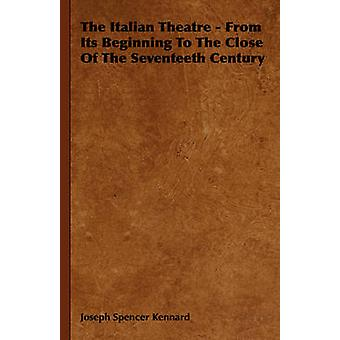 The Italian Theatre  From Its Beginning To The Close Of The Seventeeth Century by Kennard & Joseph Spencer