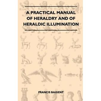 A Practical Manual Of Heraldry And Of Heraldic Illumination by Baigent & Francis