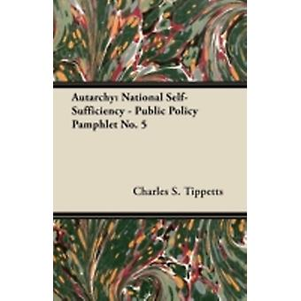 Autarchy National SelfSufficiency  Public Policy Pamphlet No. 5 by Tippetts & Charles S.