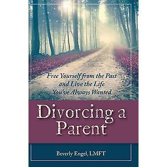 Scheidung von einem Elternteil Befreien Sie sich von der Vergangenheit und leben Sie das Leben, das Sie immer gesucht von Engel M.F.C.C. & Beverly