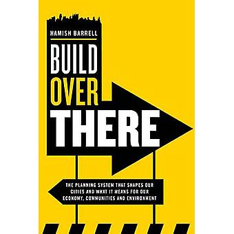 Build Over There Understanding the Governments role in shaping our cities by Farrell & Hamish