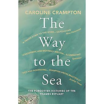 The Way to the Sea - The Forgotten Histories of the Thames Estuary by