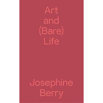 Art and (Bare) Life - A Biopolitical Inquiry by Josephine Berry - 978