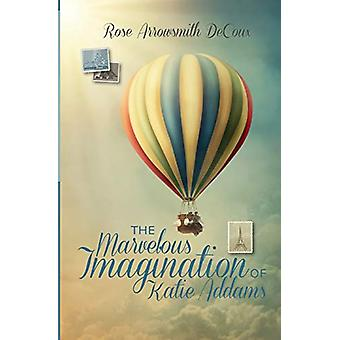 The Marvelous Imagination of Katie Addams by Rose Arrowsmith Decoux -