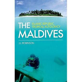 The Maldives - Islamic Republic - Tropical Autocracy by John Robinson