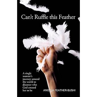 Cant Ruffle This Feather A Single Womens Journey Around the World in Order to Discover Who God Created Her to Be by Bushi & Angela M.
