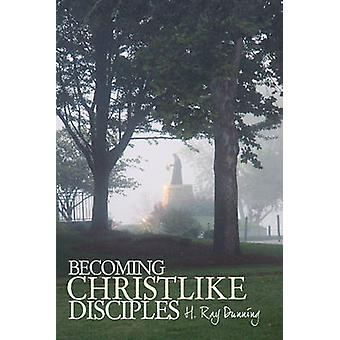 Becoming Christlike Disciples by H. Ray Dunning & Ray Dunning