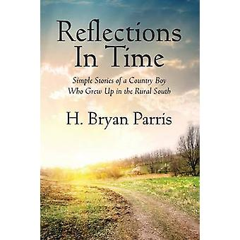 Reflections in Time Simple Stories of a Country Boy Who Grew Up in the Rural South by Parris & H. Bryan