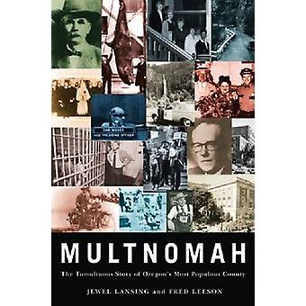 Multnomah - The Tumultuous Story of Oregon's Most Populous County by J