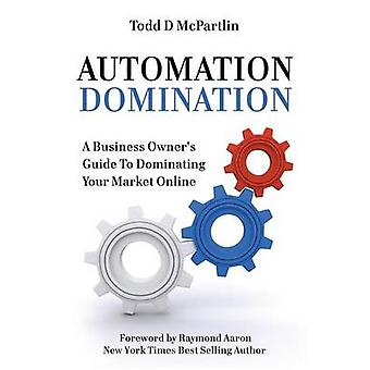 Automation Domination A Business Owners Guide to Dominating Your Market Online by McPartlin & Todd