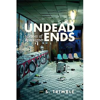 Undead Ends  Stories of Apocalypse by S Trimble