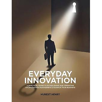 Everyday innovation A Practical Guide to Establishing and Operating an Innovation Management System in your Business by Henry & Hubert
