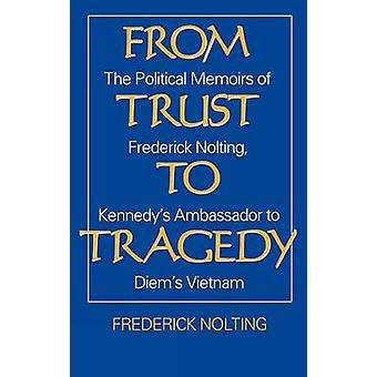 From Trust to Tragedy The Political Memoirs of Frederick Nolting Kennedys Ambassador to Diems Vietnam by Nolting & Lindsay