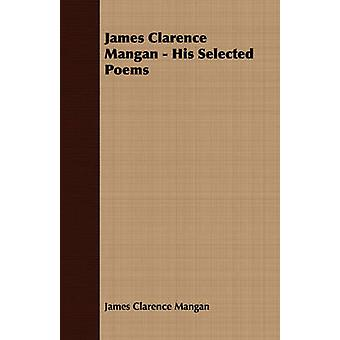 James Clarence Mangan  His Selected Poems by Mangan & James Clarence