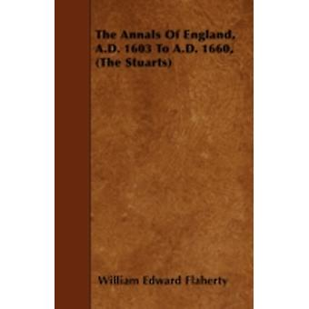 The Annals Of England A.D. 1603 To A.D. 1660 The Stuarts by Flaherty & William Edward