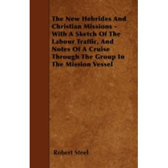 The New Hebrides And Christian Missions  With A Sketch Of The Labour Traffic And Notes Of A Cruise Through The Group In The Mission Vessel by Steel & Robert