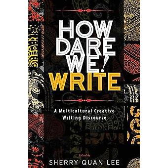 How Dare We Write A Multicultural Creative Writing Discourse by Lee & Sherry Quan