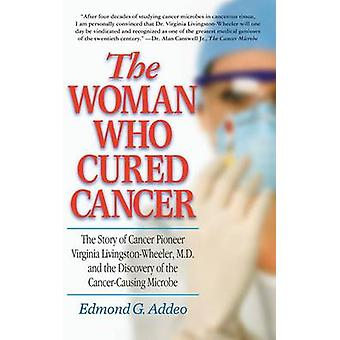 The Woman Who Cured Cancer The Story of Cancer Pioneer Virginia LivingstonWheeler M.D. and the Discovery of the CancerCausing Microbe by Addeo & Edmond G.