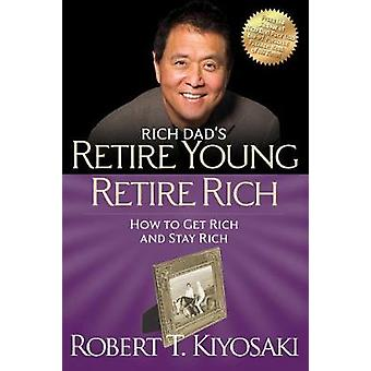 Retire Young Retire Rich  How to Get Rich Quickly and Stay Rich Forever by Robert T Kiyosaki