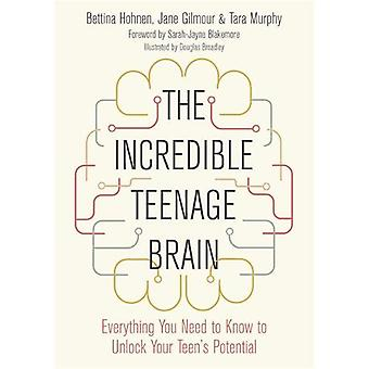 The Incredible Teenage Brain - Everything You Need to Know to Unlock Y