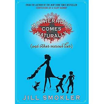 Motherhood Comes Naturally (and Other Vicious Lies) by Jill Smokler -