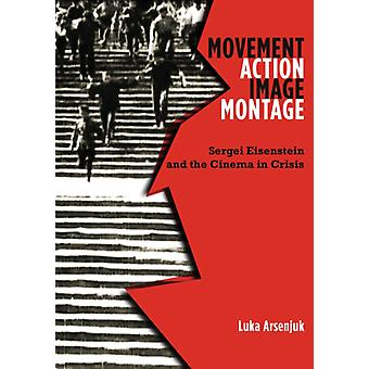 Movement Action Image Montage  Sergei Eisenstein and the Cinema in Crisis by Luka Arsenjuk