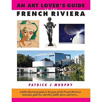 An Art Lover's Guide to the French Riviera - A Fully Illustrated Guide